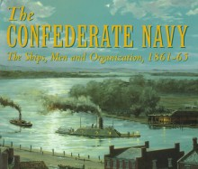The Confederate Navy: The Ships, Men And Organization, 1861 65 - William N. Still Jr.