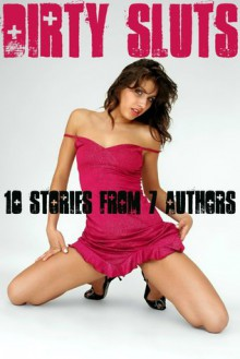 Dirty Sluts: 10 Stories From 7 Authors - TJ Holland, Michael Scott Taylor, Aaron Grimes, Dirk Rockwell, Tina Rose, Scotty Diggler, JT Holland