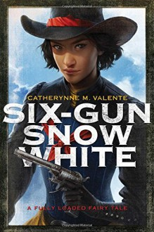 Six-Gun Snow White - Charlie Bowater,Catherynne M. Valente