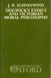 Sidgwick's Ethics and Victorian Moral Philosophy - J.B. Schneewind