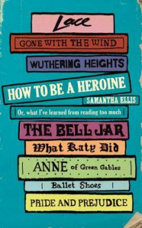 How To Be A Heroine - Samantha Ellis