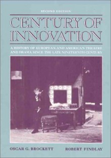 Century of Innovation: A History of European and American Theatre and Drama Since the Late Nineteenth Century - Oscar Gross Brockett, Brockett, Oscar G. Brockett, Oscar G.