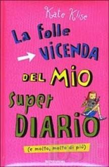 La Folle Vicenda del mio Super Diario - M. Sarah Klise, Kate Klise, Maurizio Bartocci