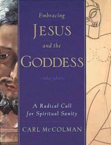 Embracing Jesus and the Goddess: A Radical Call for Spiritual Sanity - Carl McColman