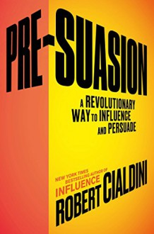 Pre-Suasion: A Revolutionary Way to Influence and Persuade - Robert Cialdini
