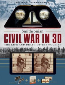 Smithsonian Civil War in 3D: The Life and Death of the Solider - Michael Stephenson, Smithsonian Institution