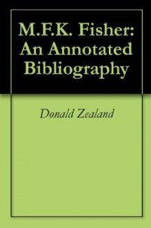 M.F.K. Fisher: An Annotated Bibliography - Donald Zealand, Joan Reardon
