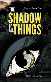 The Shadow Of All Things (Elyuum Book 1) - Allen Houston
