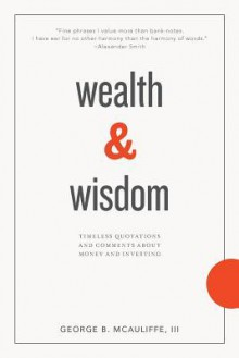 Wealth & Wisdom: Timeless Quotations and Comments About Money and Investing - George B. McAuliffe III, James L. Grant