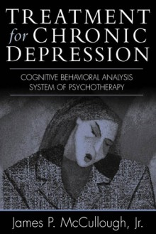 Treatment for Chronic Depression: Cognitive Behavioral Analysis System of Psychotherapy (CBASP) - James P. McCullough Jr., Marvin R. Goldfried