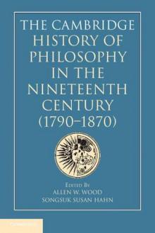 The Cambridge History of Philosophy in the Nineteenth Century 1790-1870 - Allen W. Wood, Songsuk Susan Hahn
