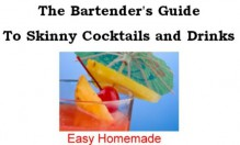 The Bartender's Guide to Skinny Cocktails and Drinks - Easy Homemade, Frank Smith, Samantha Vargas