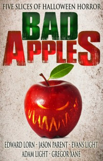Bad Apples: Five Slices of Halloween Horror - Edward Lorn, Evans Light, Jason Parent, Adam Light, Gregor Xane