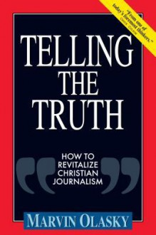 Telling the Truth: How to Revitalize Christian Journalism - Marvin N. Olasky