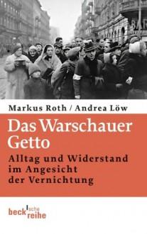 Das Warschauer Getto: Alltag und Widerstand im Angesicht der Vernichtung (Beck'sche Reihe) - Andrea Low,Markus Roth