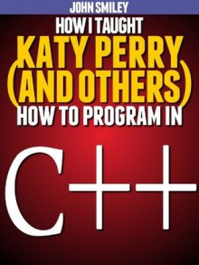 How I taught Katy Perry (and others) to program in C++ - John Smiley