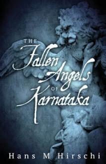 The Fallen Angels of Karnataka - Hans M. Hirschi