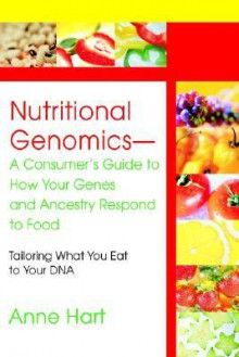 Nutritional Genomics - A Consumer's Guide to How Your Genes and Ancestry Respond to Food: Tailoring What You Eat to Your DNA - Anne Hart