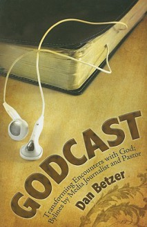 Godcast: Transforming Encounters with God; Bylines by Media Journalist and Pastor - Dan Betzer