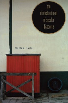 The Disenchantment of Secular Discourse - Steven D. Smith