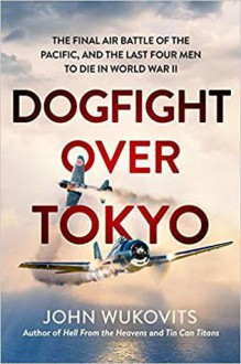 Dogfight over Tokyo: The Final Air Battle of the Pacific and the Last Four Men to Die in World War II - John F. Wukovits