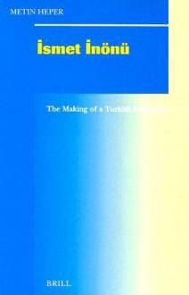 Ismet Inonu: The Making of a Turkish Statesman - Metin Heper