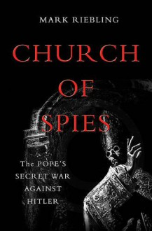 Church of Spies: The Pope's Secret War Against Hitler - Mark Riebling