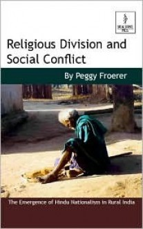 Religious Division And Social Conflict: The Emergence Of Hindu Nationalism In Rural India - Peggy Froerer