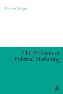 The Problem of Political Marketing - Heather Savigny