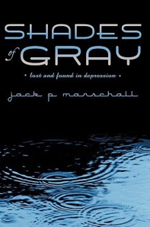 Shades of Gray: Lost and Found in Depression - Jack P. Marschall