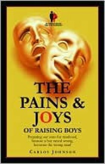 The Pains and Joys of Raising Boys: Preparing Our Boys for Manhood, Because a Boy Raised Wrong, Becomes the Wrong Man - Carlos Johnson