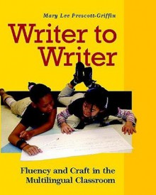 Writer to Writer: Fluency and Craft in the Multilingual Classroom - Mary Lee Prescott-Griffin