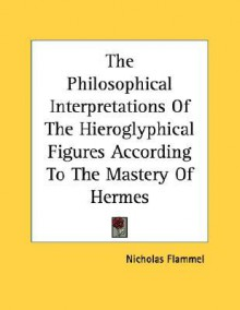 The Philosophical Interpretations of the Hieroglyphical Figures According to the Mastery of Hermes - Nicholas Flammel