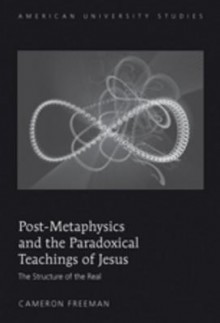 Post-Metaphysics and the Paradoxical Teachings of Jesus: The Structure of the Real - Cameron Freeman