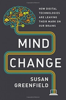 Mind Change: How Digital Technologies Are Leaving Their Mark on Our Brains - Susan A. Greenfield