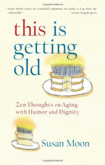 This Is Getting Old: Zen Thoughts on Aging with Humor and Dignity - Susan Ichi Su Moon
