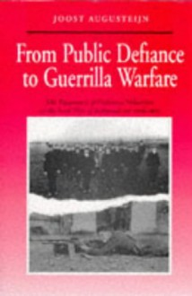 From Public Defiance to Guerrilla Warfare: The Experience of Ordinary Volunteers in the Irish War of Independence 1916-1921 - Joost Augusteijn