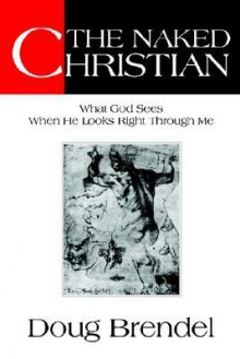The Naked Christian: What God Sees When He Looks Right Through Me - Doug Brendel