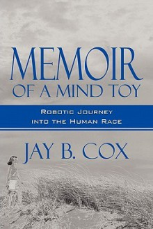 Memoir of a Mind Toy: A Robotic Journey Into the Human Race - Jay B. Cox