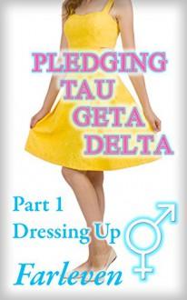 Pledging Tau Geta Delta - Part 1 - Dressing Up: An Erotic Transgender Transformation Adventure - Farleven