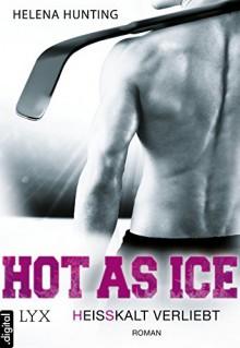 Hot As Ice - Heißkalt verliebt - Helena Hunting,Beate Bauer