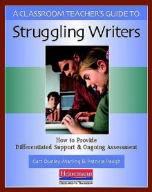 A Classroom Teacher's Guide to Struggling Writers - Curt Dudley-Marling, Patricia Paugh