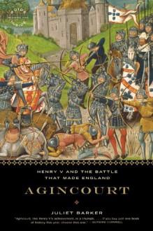 Agincourt: Henry V and the Battle That Made England - Juliet Barker