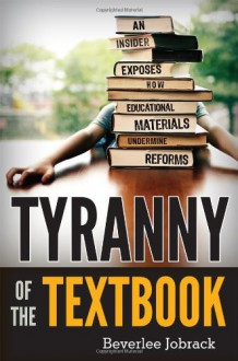 Tyranny of the Textbook: An Insider Exposes How Educational Materials Undermine Reform - Beverlee Jobrack