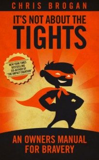 It's Not About the Tights: An Owners Manual on Bravery - Chris Brogan