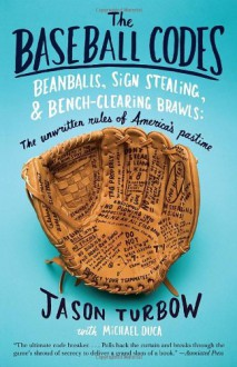 The Baseball Codes: Beanballs, Sign Stealing, and Bench-Clearing Brawls: The Unwritten Rules of America's Pastime - Jason Turbow, Michael Duca
