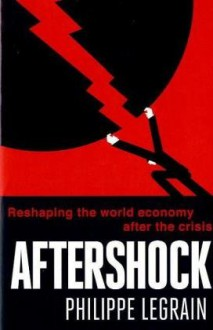 Aftershock: Reshaping The World Economy After The Crisis - Philippe Legrain