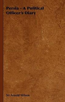 SW. Persia, a political officerÃ?¯Ã'Â¿Ã'½s diary, 1907-1914 - Arnold Talbot, Sir (1884-1940) Wilson