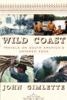 Wild Coast: Travels on South America's Untamed Edge - John Gimlette