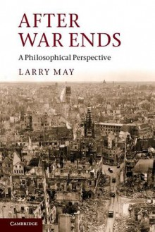 After War Ends: A Philosophical Perspective - Larry May